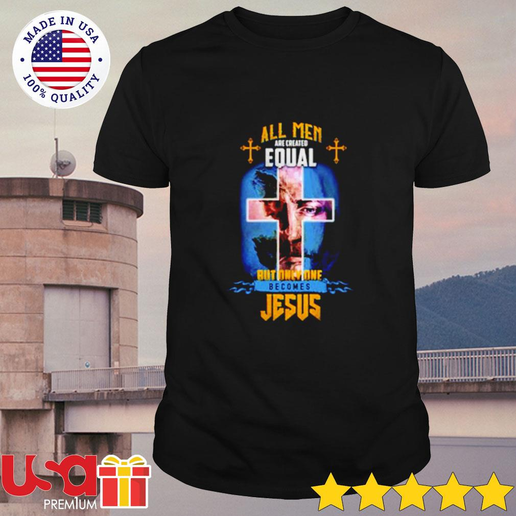 All men are created equal but only one becomes Jesus shirt