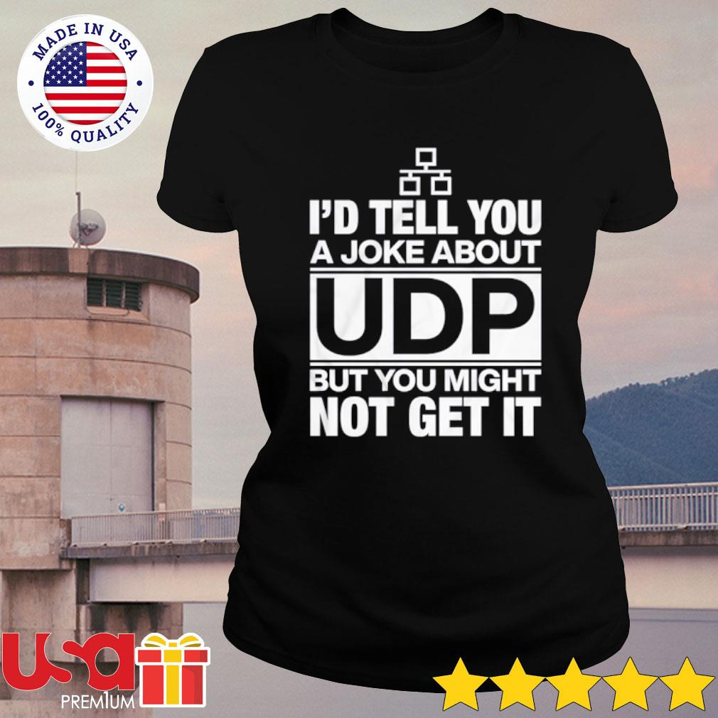 I'd Tell You A Joke About UDP But You Might Not Get It Shirt ladies-tee