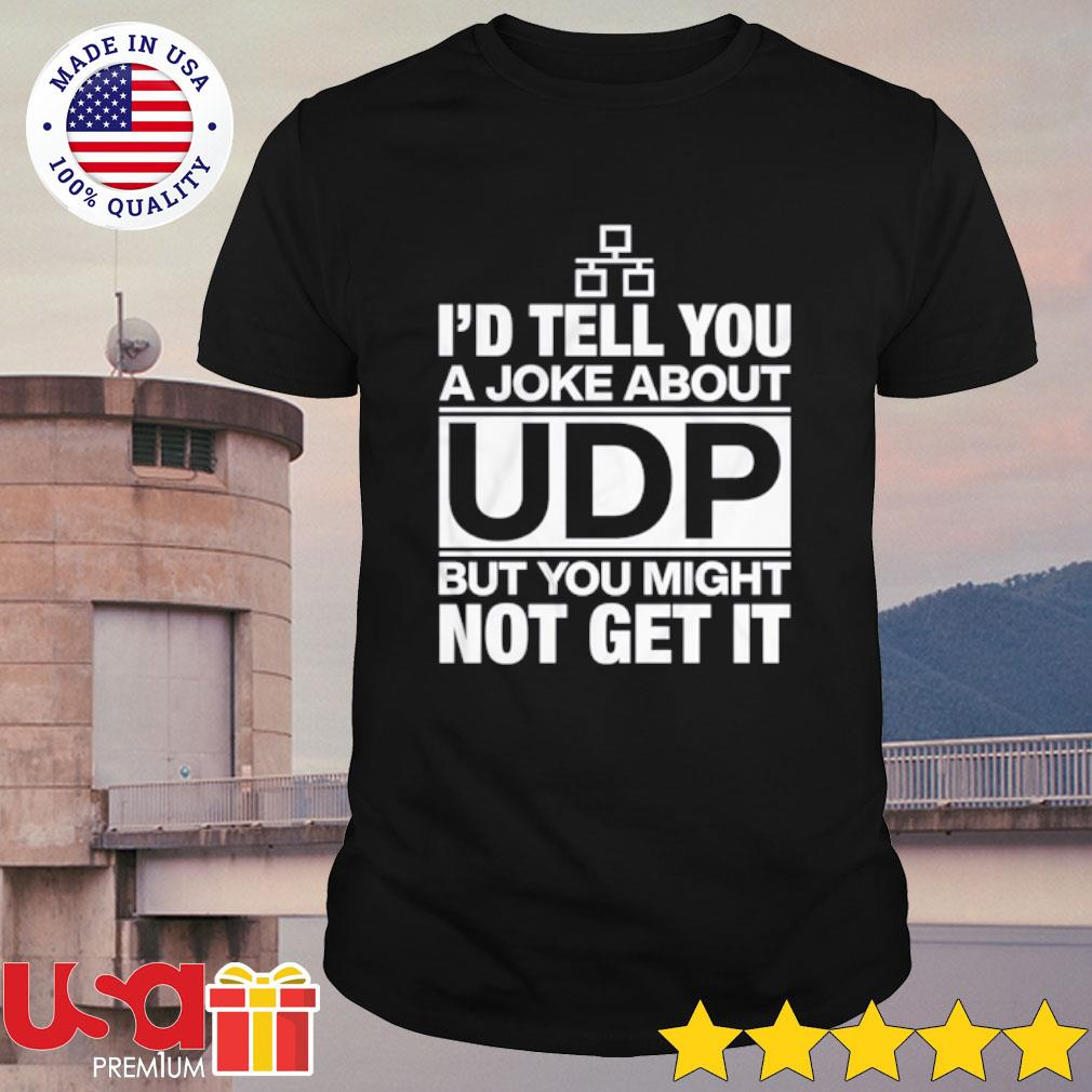 I'd Tell You A Joke About UDP But You Might Not Get It Shirt
