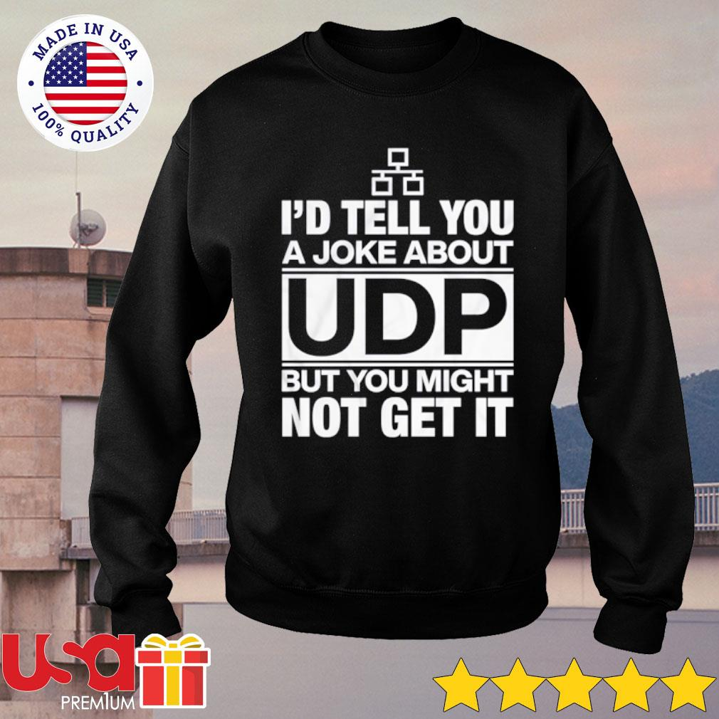 I'd Tell You A Joke About UDP But You Might Not Get It Shirt sweater