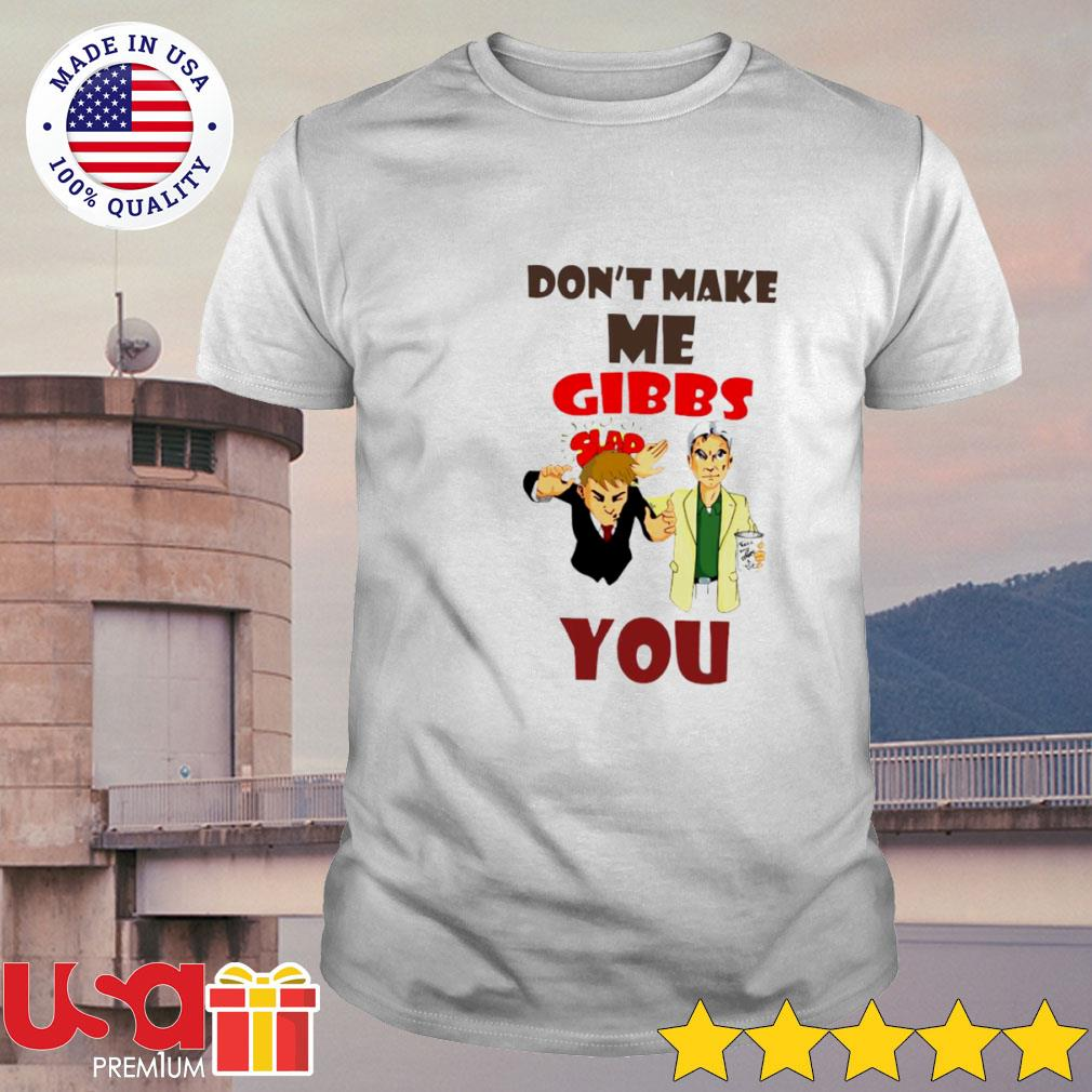 Don't make me Gibbs slap you shirt