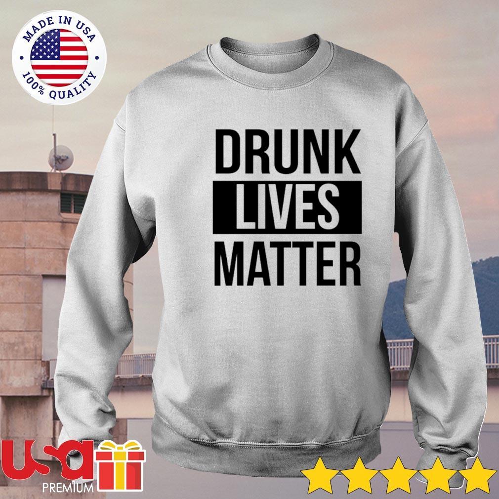 Drunk lives matter s sweater