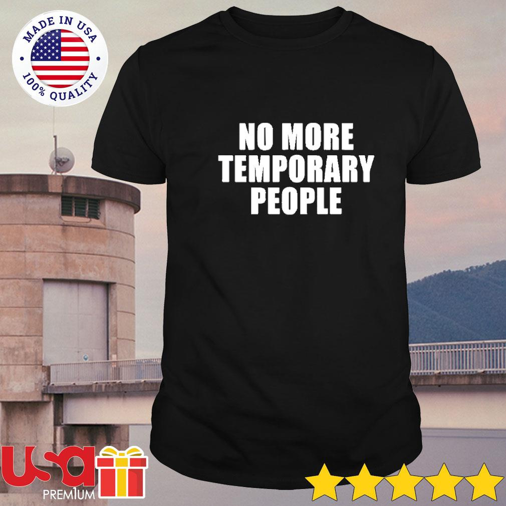 No more temporary people shirt
